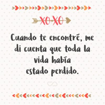 Frase de Amor - Cuando te encontré, me di cuenta que toda la vida había estado perdido.