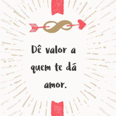 Frase de Amor - Dê valor a quem te dá amor.