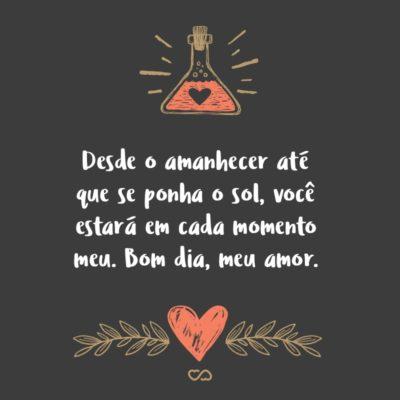 Frase de Amor - Desde o amanhecer até que se ponha o sol, você estará em cada momento meu. Bom dia, meu amor.