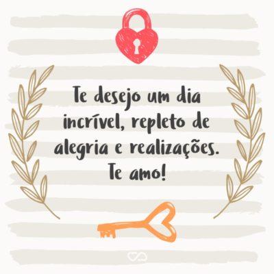 Frase de Amor - Te desejo um dia incrível, repleto de alegria e realizações. Te amo!