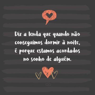 Frase de Amor - Diz a lenda que quando não conseguimos dormir à noite, é porque estamos acordados no sonho de alguém.