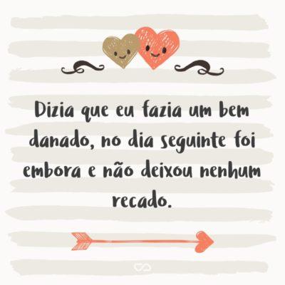 Frase de Amor - Dizia que eu fazia um bem danado, no dia seguinte foi embora e não deixou nenhum recado.