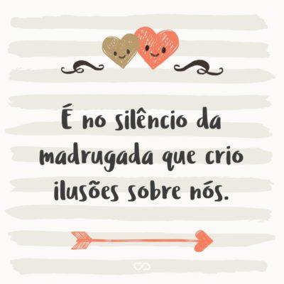 Frase de Amor - É no silêncio da madrugada que crio ilusões sobre nós.