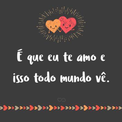 Frase de Amor - É que eu te amo e isso todo mundo vê.