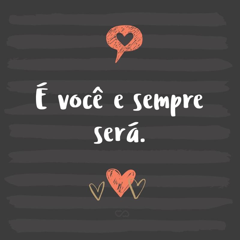 Frase de Amor - É você e sempre será.