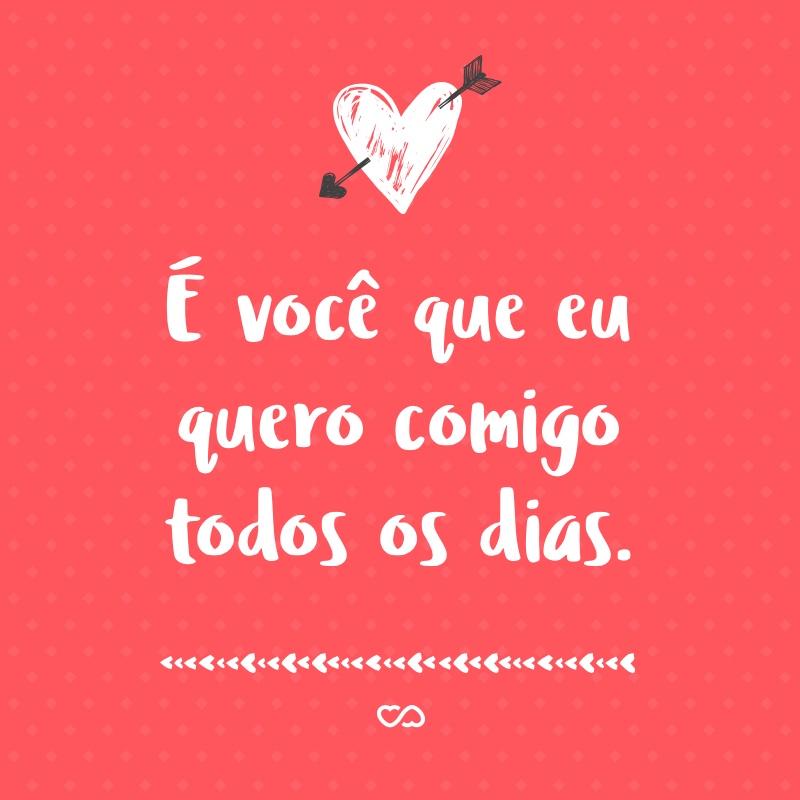 Frase de Amor - É você que eu quero comigo todos os dias.