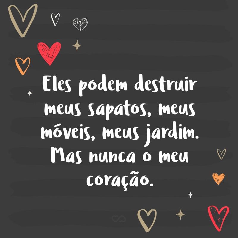 Frase de Amor - Eles podem destruir meus sapatos, meus móveis, meus jardim. Mas nunca o meu coração.