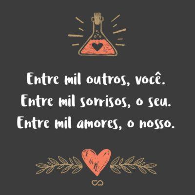 Frase de Amor - Entre mil outros, você. Entre mil sorrisos, o seu. Entre mil amores, o nosso.