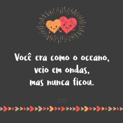 Frase de Amor - Você era como o oceano, veio em ondas, mas nunca ficou.