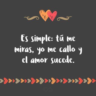 Frase de Amor - Es simple: tú me miras, yo me callo y el amor sucede.