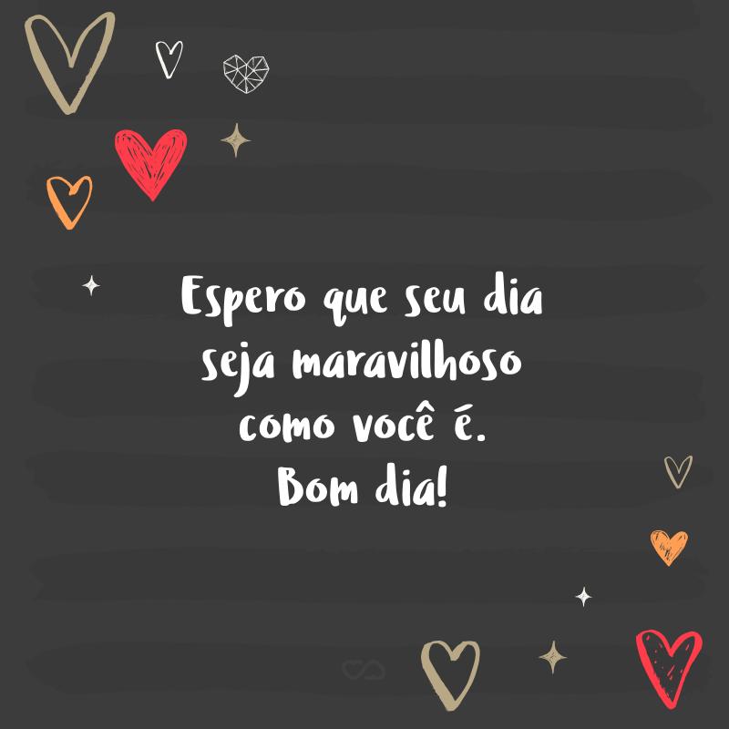 Frase de Amor - Espero que seu dia seja maravilhoso como você é. Bom dia!
