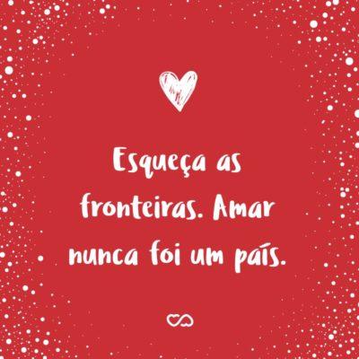 Frase de Amor - Esqueça as fronteiras. Amar nunca foi um país.
