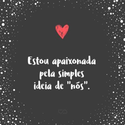 """Frase de Amor - Estou apaixonada pela simples ideia de """"nós""""."""
