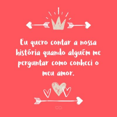 Frase de Amor - Eu quero contar a nossa história quando alguém me perguntar como conheci o meu amor.