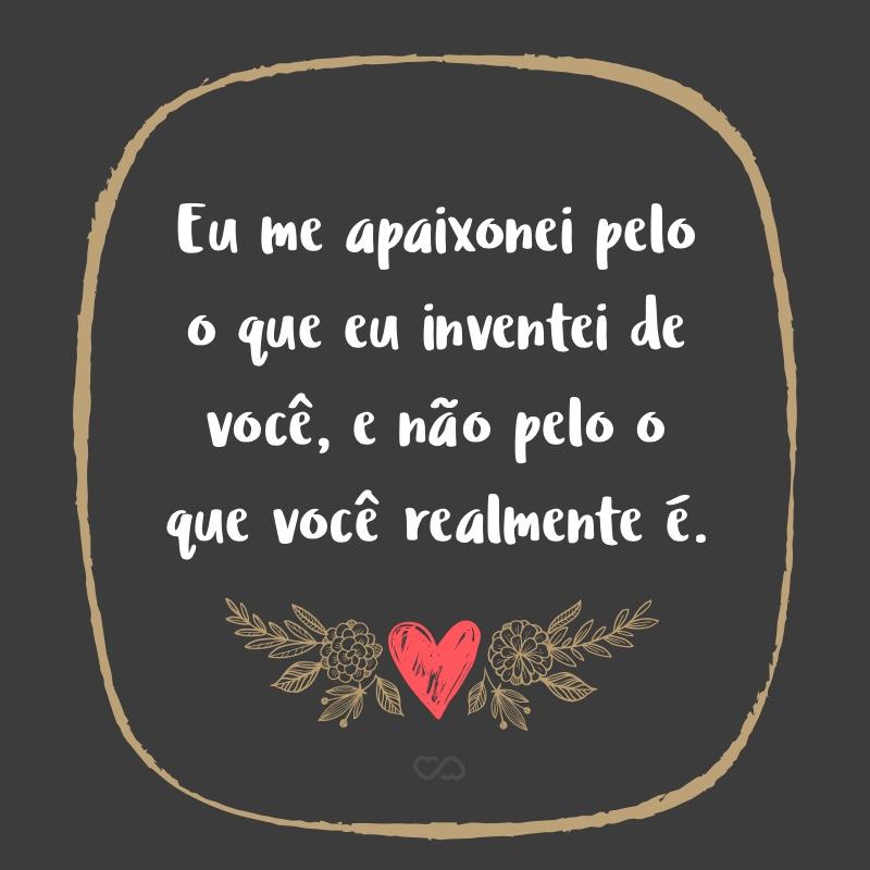 Frase de Amor - Eu me apaixonei pelo o que eu inventei de você, e não pelo o que você realmente é.
