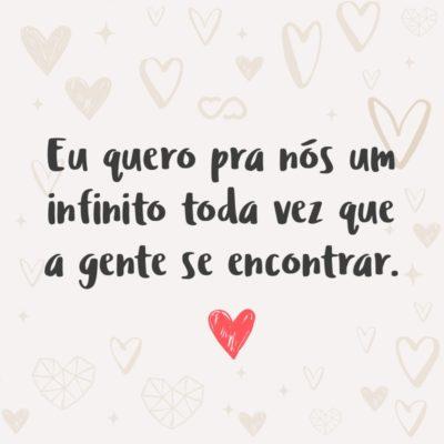 Frase de Amor - Eu quero pra nós um infinito toda vez que a gente se encontrar.