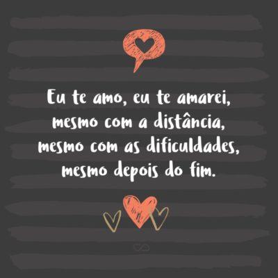 Frase de Amor - Eu te amo, eu te amarei, mesmo com a distância, mesmo com as dificuldades, mesmo depois do fim, te amarei para sempre.