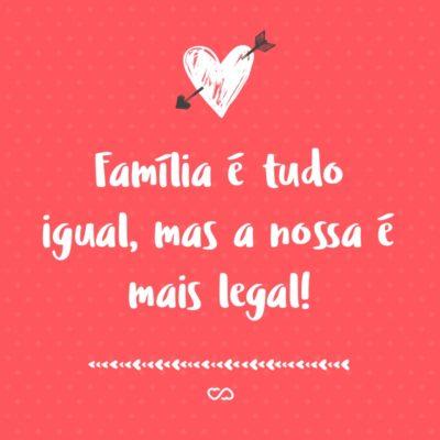Frase de Amor - Família é tudo igual, mas a nossa é mais legal!