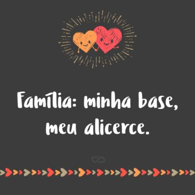 Frase de Amor - Família: minha base, meu alicerce.