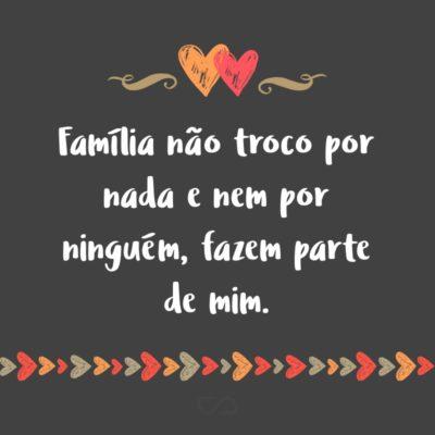 Frase de Amor - Família não troco por nada e nem por ninguém, fazem parte de mim.