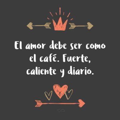 Frase de Amor - El amor debe ser como el café. Fuerte, caliente y diario.
