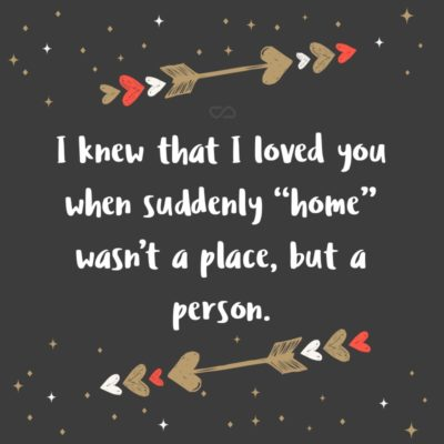 """Frase de Amor - I knew that I loved you when suddenly """"home"""" wasn't a place, but a person."""