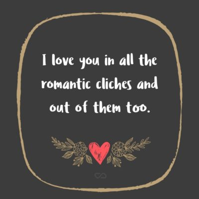 Frase de Amor - I love you in all the romantic cliches and out of them too.