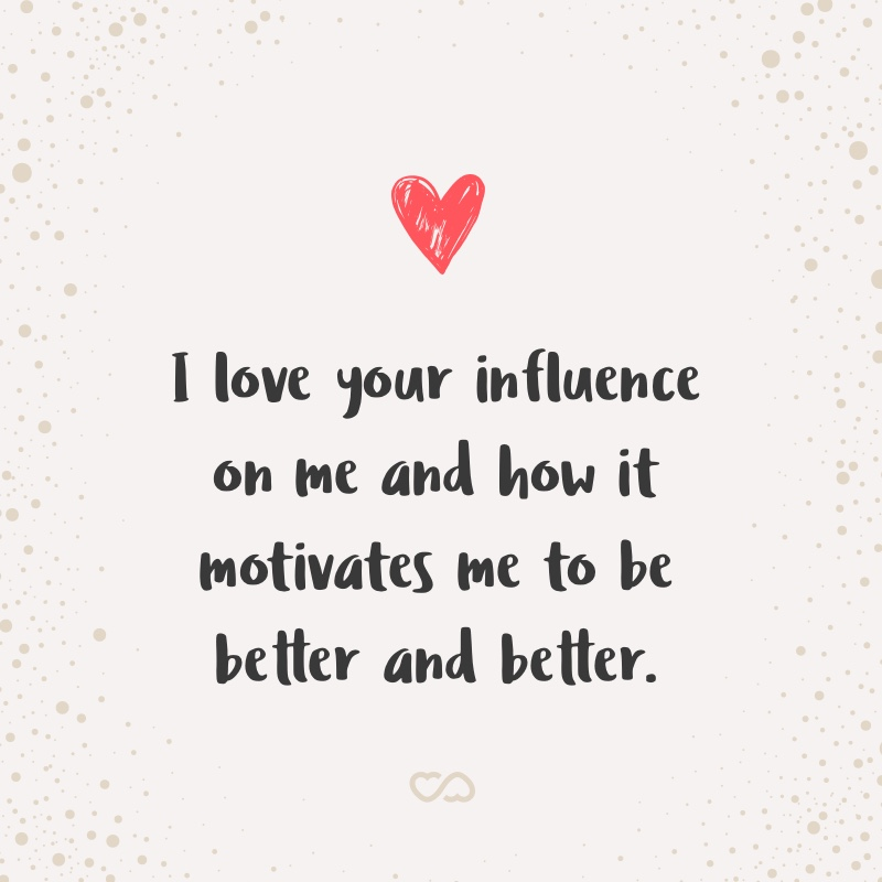 Frase de Amor - I love your influence on me and how it motivates me to be better and better.