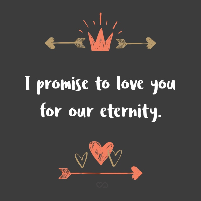 Frase de Amor - I promise to love you for our eternity.