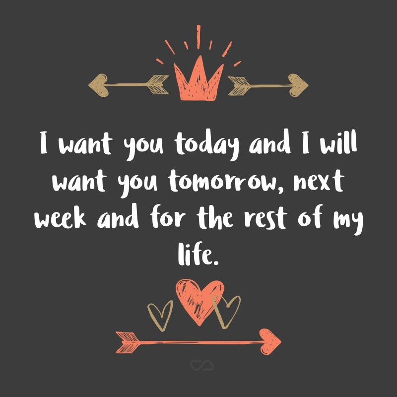 Frase de Amor - I want you today and I will want you tomorrow, next week and for the rest of my life.