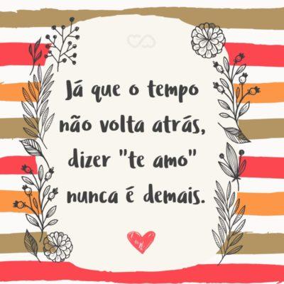 """Frase de Amor - Já que o tempo não volta atrás, dizer """"te amo"""" nunca é demais."""