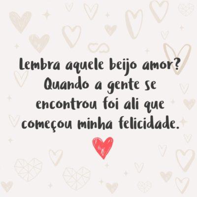 Frase de Amor - Lembra aquele beijo amor? Quando a gente se encontrou foi ali que começou minha felicidade.