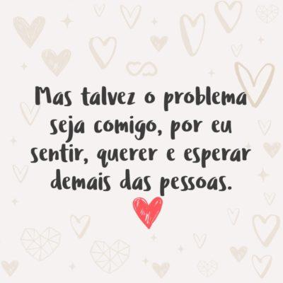 Frase de Amor - Mas talvez o problema seja comigo, por eu sentir, querer e esperar demais das pessoas.