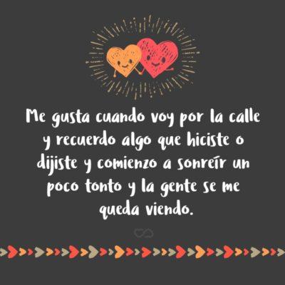 Frase de Amor - Me gusta cuando voy por la calle y recuerdo algo que hiciste o dijiste y comienzo a sonreír un poco tonto y la gente se me queda viendo.