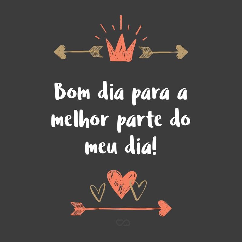 Frase de Amor - Bom dia para a melhor parte do meu dia!