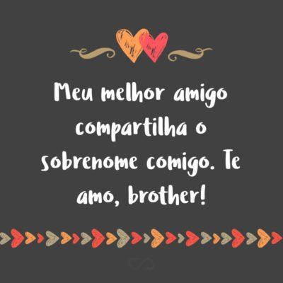 Frase de Amor - Meu melhor amigo compartilha o sobrenome comigo. Te amo, brother!