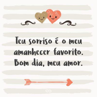 Frase de Amor - Teu sorriso é o meu amanhecer favorito. Bom dia, meu amor.