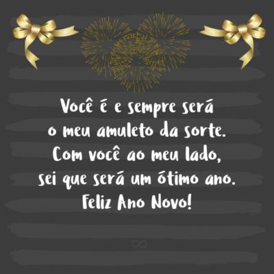 Frase de Amor - Você é e sempre será o meu amuleto da sorte. Com você ao meu lado, sei que será um ótimo ano. Feliz Ano Novo!
