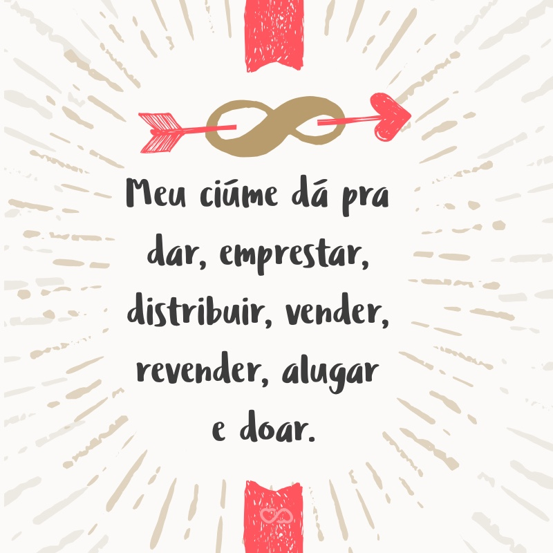 Frase de Amor - Meu ciúme dá pra dar, emprestar, distribuir, vender, revender, alugar e doar.