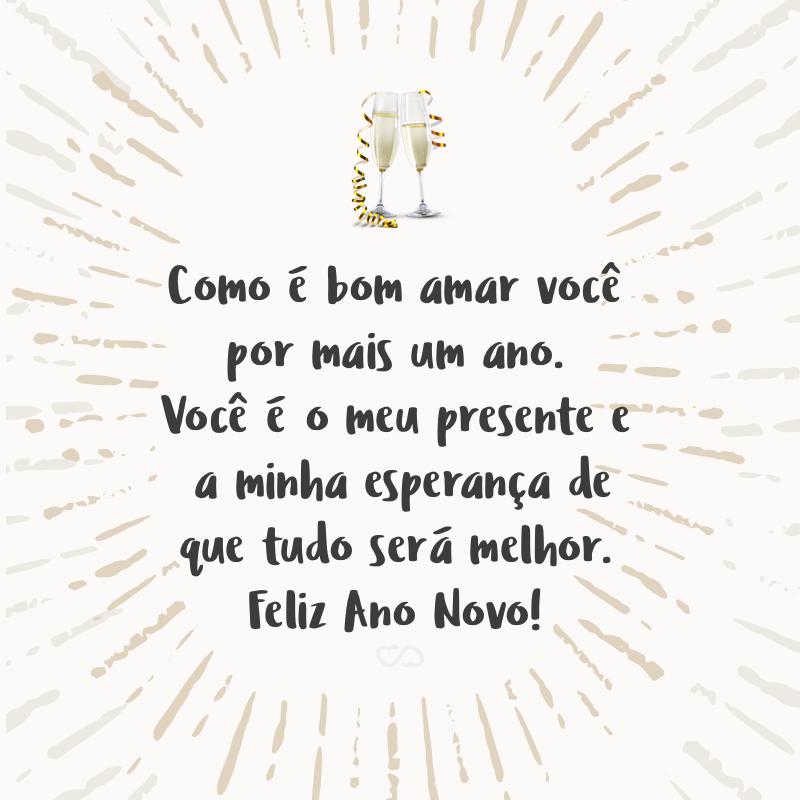 Frase de Amor - Como é bom amar você por mais um ano. Você é o meu presente e a minha esperança de que tudo será melhor. Feliz Ano Novo!