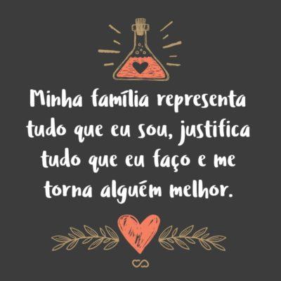 Frase de Amor - Minha família representa tudo que eu sou, justifica tudo que eu faço e me torna alguém melhor.