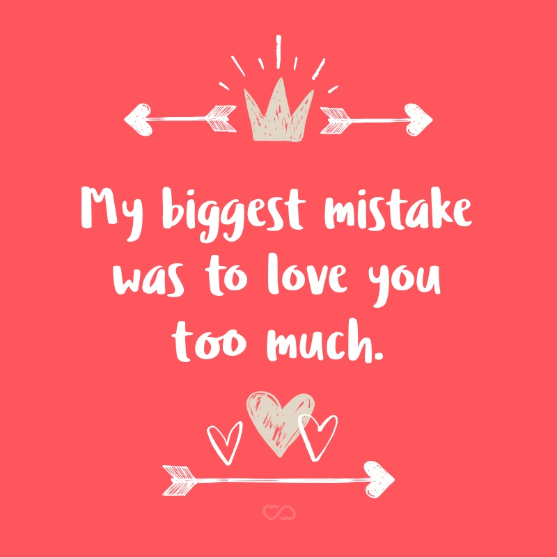 Frase de Amor - My biggest mistake was to love you too much.