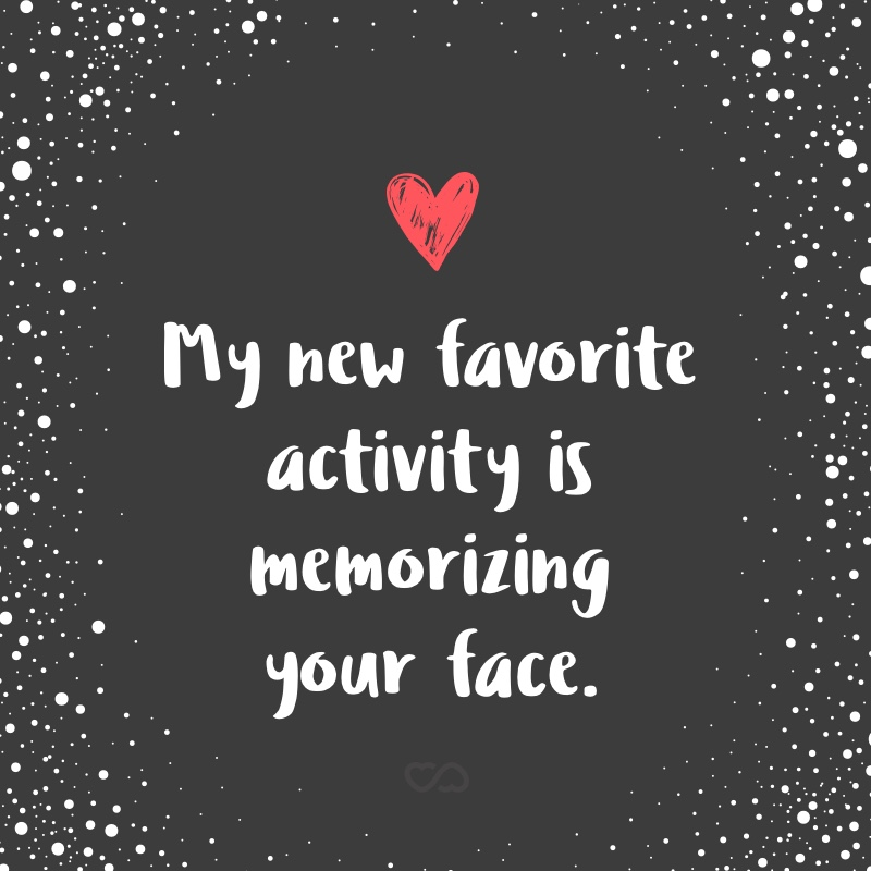 Frase de Amor - My new favorite activity is memorizing your face.
