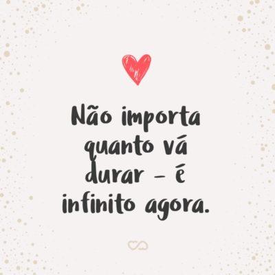 Frase de Amor - Não importa quanto vá durar – é infinito agora.