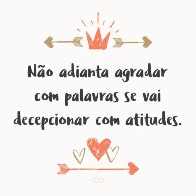 Frase de Amor - Não adianta agradar com palavras se vai decepcionar com atitudes.