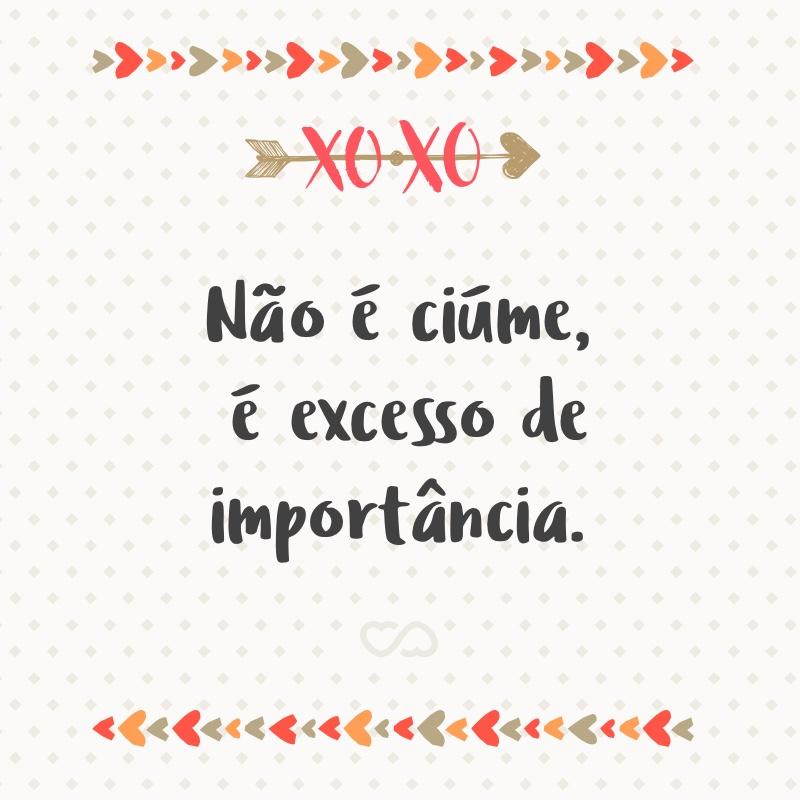 Frase de Amor - Não é ciúme, é excesso de importância.