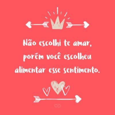Frase de Amor - Não escolhi te amar, porém você escolheu alimentar esse sentimento.