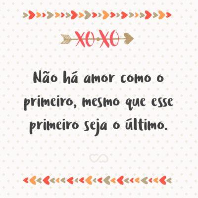 Frase de Amor - Não há amor como o primeiro, mesmo que esse primeiro seja o último.