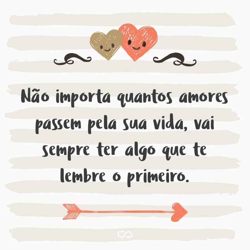 Frase de Amor - Não importa quantos amores passem pela sua vida, vai sempre ter algo que te lembre o primeiro.
