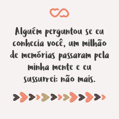 Frase de Amor - Alguém perguntou se eu conhecia você, um milhão de memórias passaram pela minha mente e eu sussurrei: não mais.